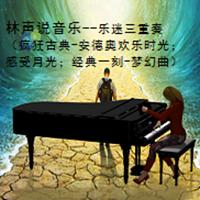 林声说音乐--乐迷三重奏(疯狂古典-安德奥欢乐时光;感受月光;经典一刻-梦幻曲)