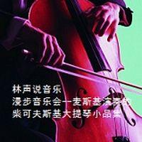 林声说音乐--漫步音乐会--麦斯基演奏的柴可夫斯基大提琴小品集