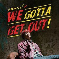 三原JAPAN:We Gotta Get Out