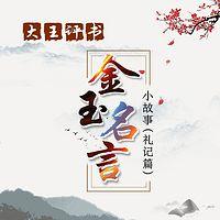大王评书:金玉名言小故事(礼记篇)