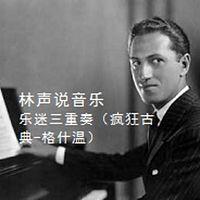 林声说音乐--乐迷三重奏(疯狂古典-格什温;乐器博览-圆号  ;乐迷闲话-歌剧中的艺术夸张)