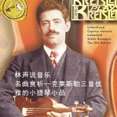 林声说音乐--名曲赏析--克莱斯勒三首优雅的小提琴小品